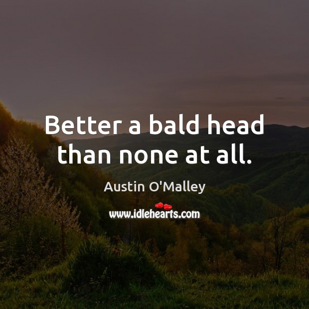 Better a bald head than none at all. Austin O'Malley Picture Quote