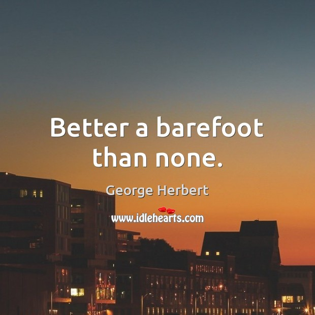 Better a barefoot than none. Image