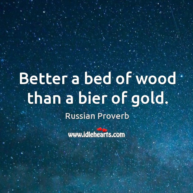 Image, Better a bed of wood than a bier of gold.