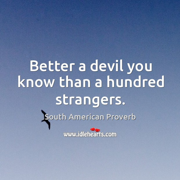 Better a devil you know than a hundred strangers. South American Proverbs Image