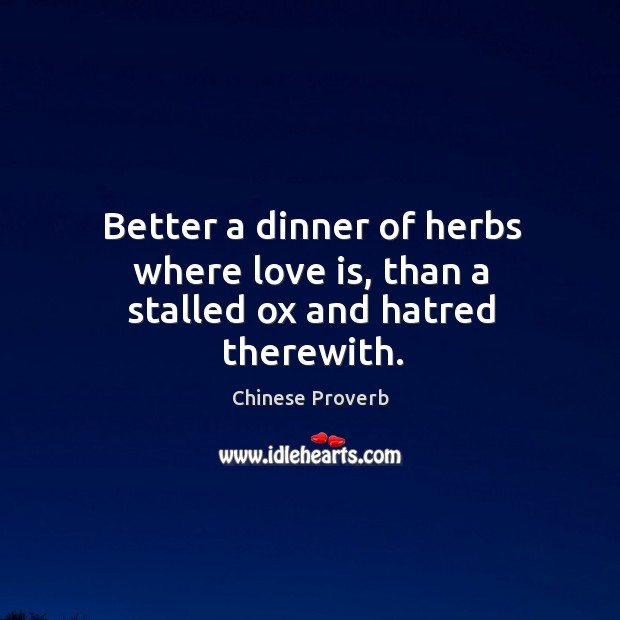 Better a dinner of herbs where love is, than a stalled ox and hatred therewith. Image