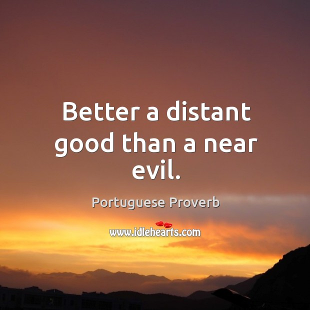 Better a distant good than a near evil. Image