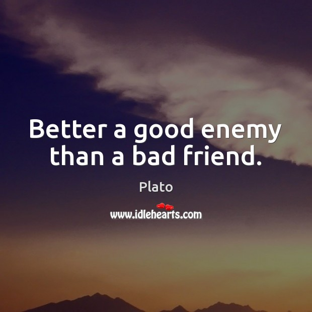 Image, Better a good enemy than a bad friend.