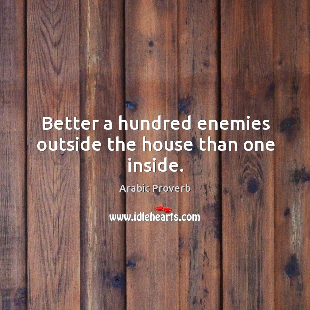 Better a hundred enemies outside the house than one inside. Arabian Proverbs Image