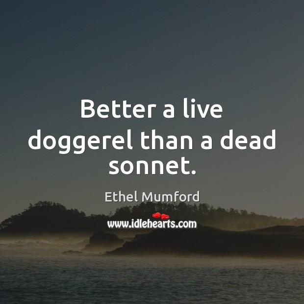 Better a live doggerel than a dead sonnet. Image