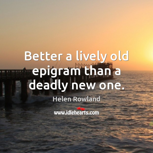 Helen Rowland Picture Quote image saying: Better a lively old epigram than a deadly new one.