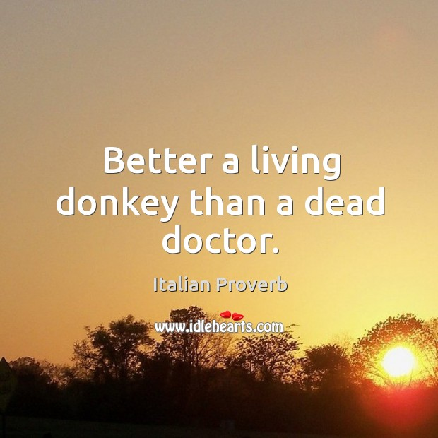 Better a living donkey than a dead doctor. Image