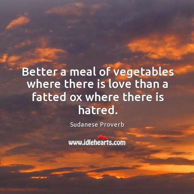 Better a meal of vegetables where there is love than a fatted ox where there is hatred. Sudanese Proverbs Image