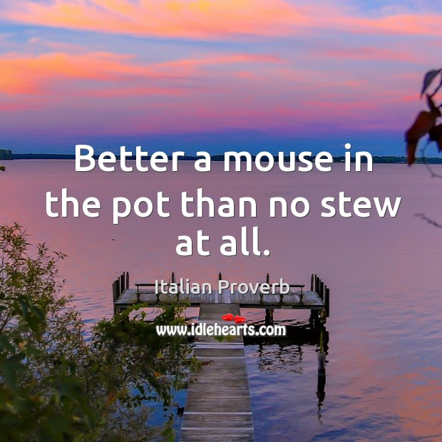 Image, Better a mouse in the pot than no stew at all.