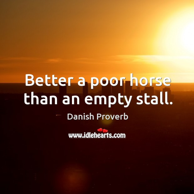 Image, Better a poor horse than an empty stall.