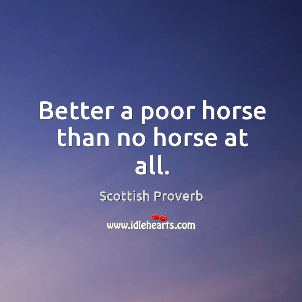 Image about Better a poor horse than no horse at all.
