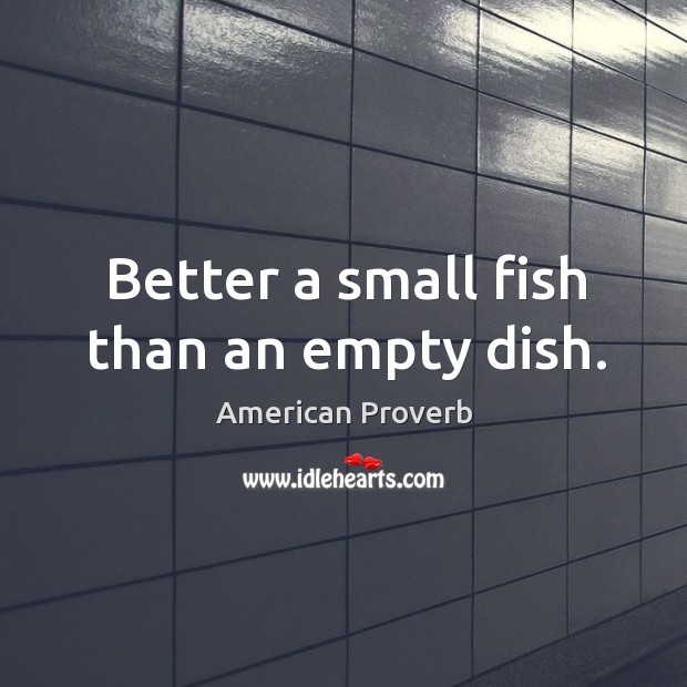 Image, Better a small fish than an empty dish.