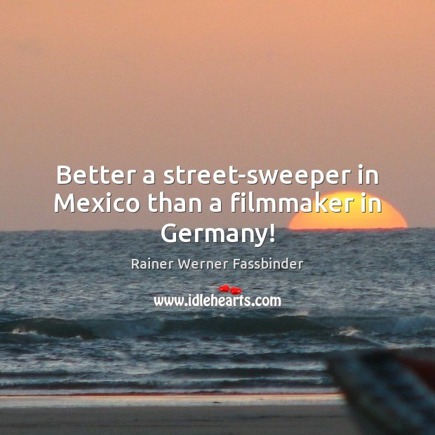 Better a street-sweeper in Mexico than a filmmaker in Germany! Rainer Werner Fassbinder Picture Quote