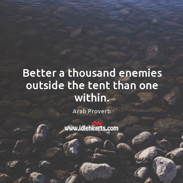 Image, Better a thousand enemies outside the tent than one within.