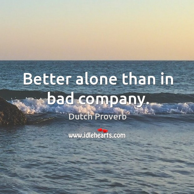 its better to be alone than in bad company