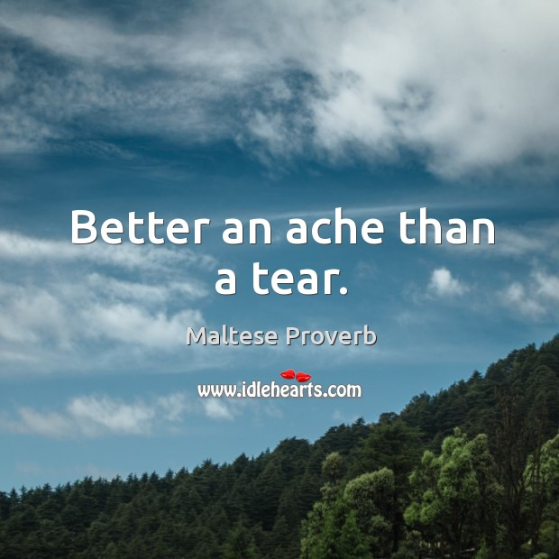 Better an ache than a tear. Maltese Proverbs Image