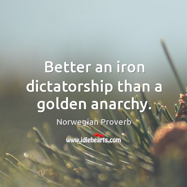 Better an iron dictatorship than a golden anarchy. Norwegian Proverbs Image