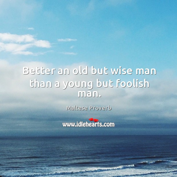 Better an old but wise man than a young but foolish man. Maltese Proverbs Image