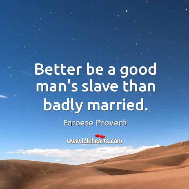 Better be a good man's slave than badly married. Faroese Proverbs Image
