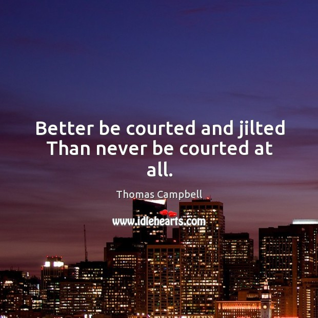Better be courted and jilted Than never be courted at all. Image