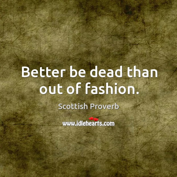 Better be dead than out of fashion. Scottish Proverbs Image