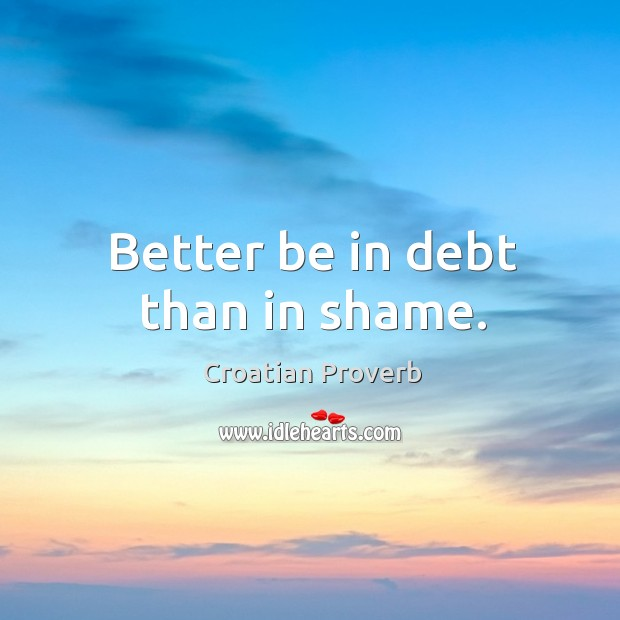 Better be in debt than in shame. Croatian Proverbs Image