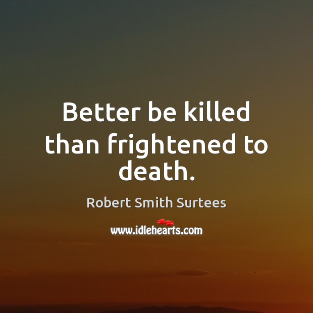 Better be killed than frightened to death. Robert Smith Surtees Picture Quote