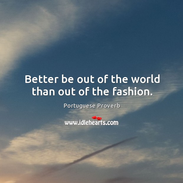 Better be out of the world than out of the fashion. Image