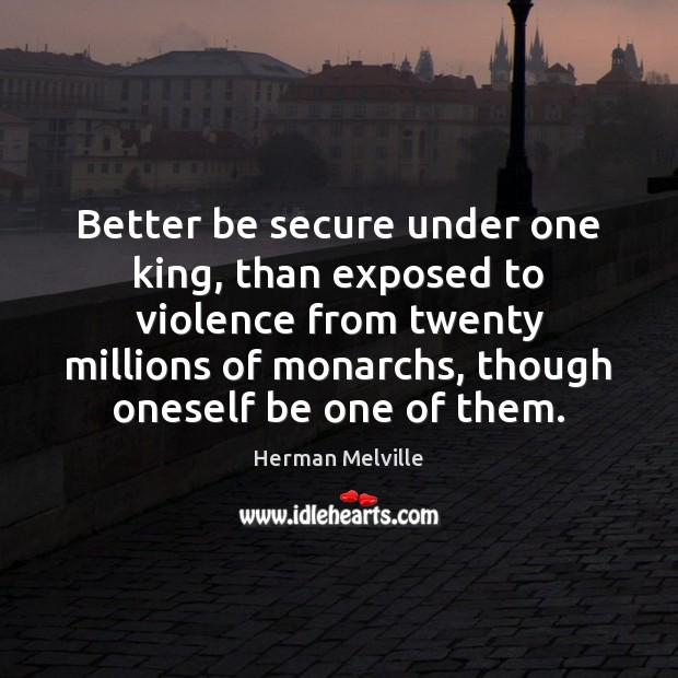 Better be secure under one king, than exposed to violence from twenty Herman Melville Picture Quote