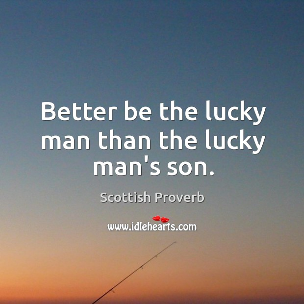 Better be the lucky man than the lucky man's son. Image