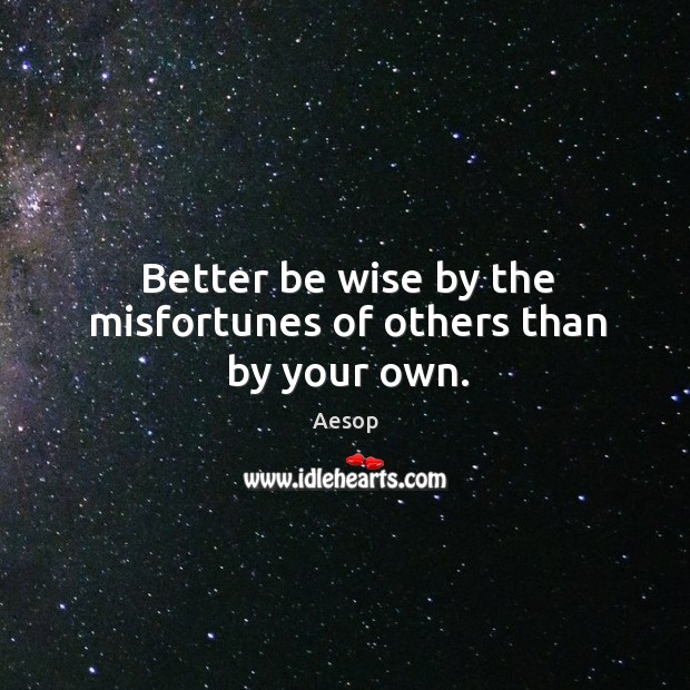 Image, Better be wise by the misfortunes of others than by your own.
