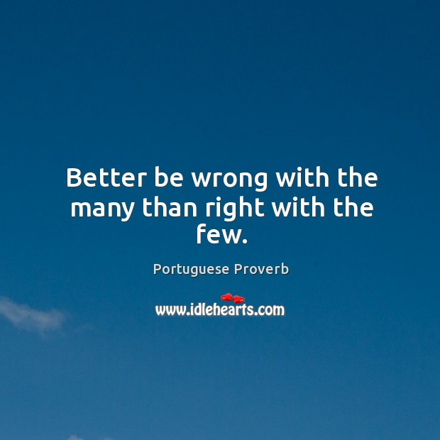 Better be wrong with the many than right with the few. Image
