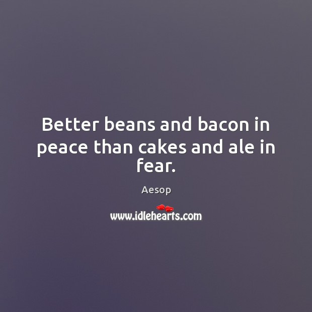 Better beans and bacon in peace than cakes and ale in fear. Aesop Picture Quote