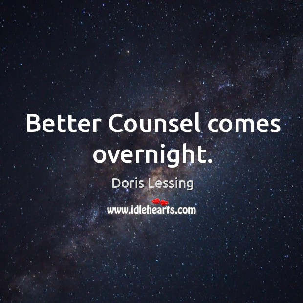 Better Counsel comes overnight. Doris Lessing Picture Quote