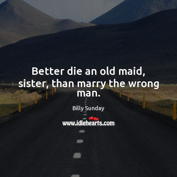 Better die an old maid, sister, than marry the wrong man. Billy Sunday Picture Quote