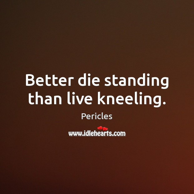 Better die standing than live kneeling. Image