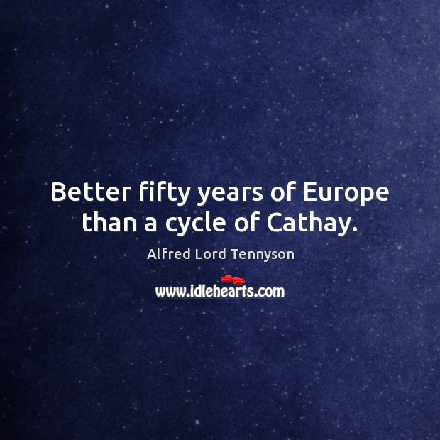 Better fifty years of Europe than a cycle of Cathay. Alfred Lord Tennyson Picture Quote