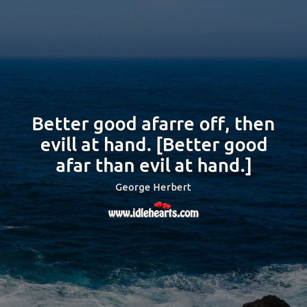 Image, Better good afarre off, then evill at hand. [Better good afar than evil at hand.]