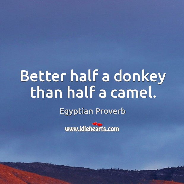 Better half a donkey than half a camel. Egyptian Proverbs Image
