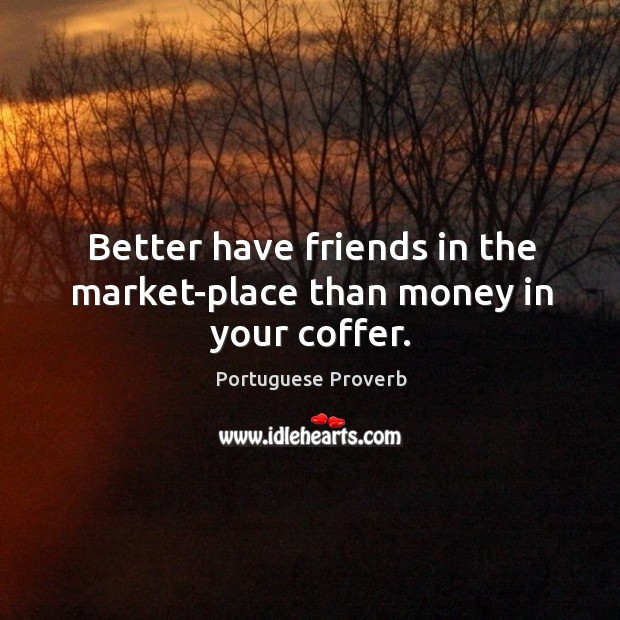 Better have friends in the market-place than money in your coffer. Image