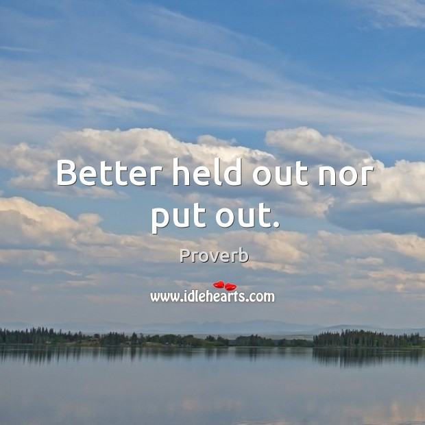 Better held out nor put out. Image