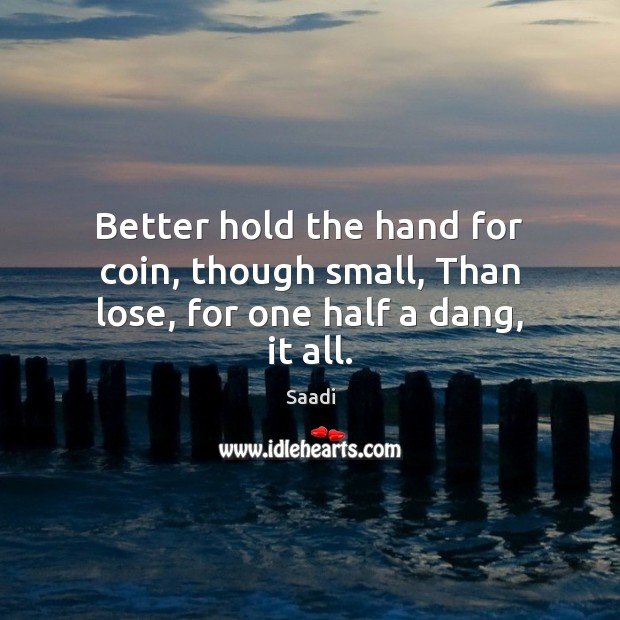 Better hold the hand for coin, though small, Than lose, for one half a dang, it all. Image