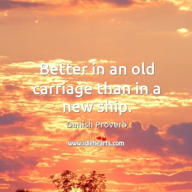 Image, Better in an old carriage than in a new ship.