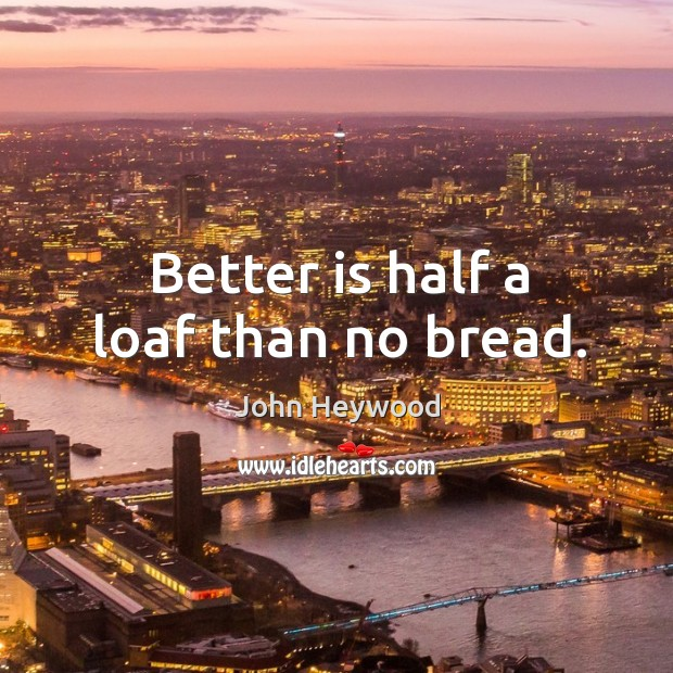 Better is half a loaf than no bread. Image