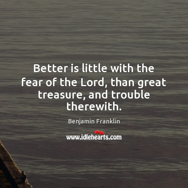 Better is little with the fear of the Lord, than great treasure, and trouble therewith. Benjamin Franklin Picture Quote