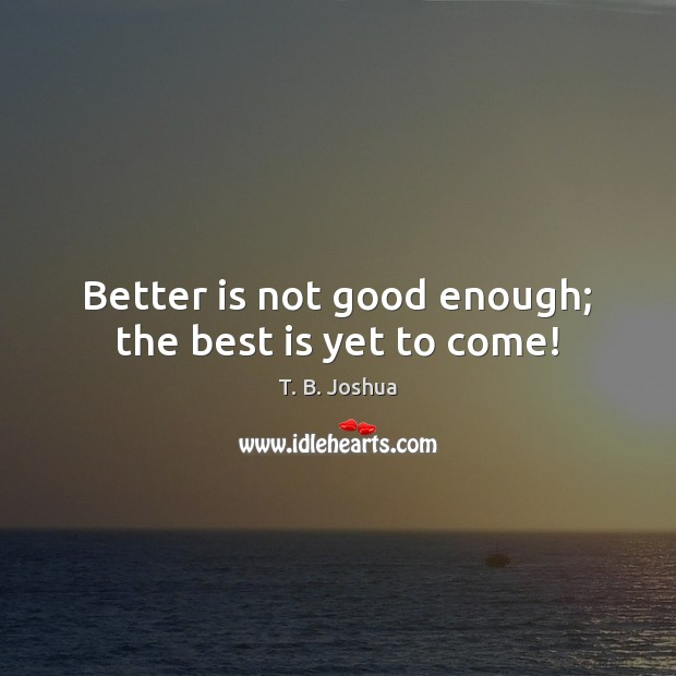 Better is not good enough; the best is yet to come! T. B. Joshua Picture Quote