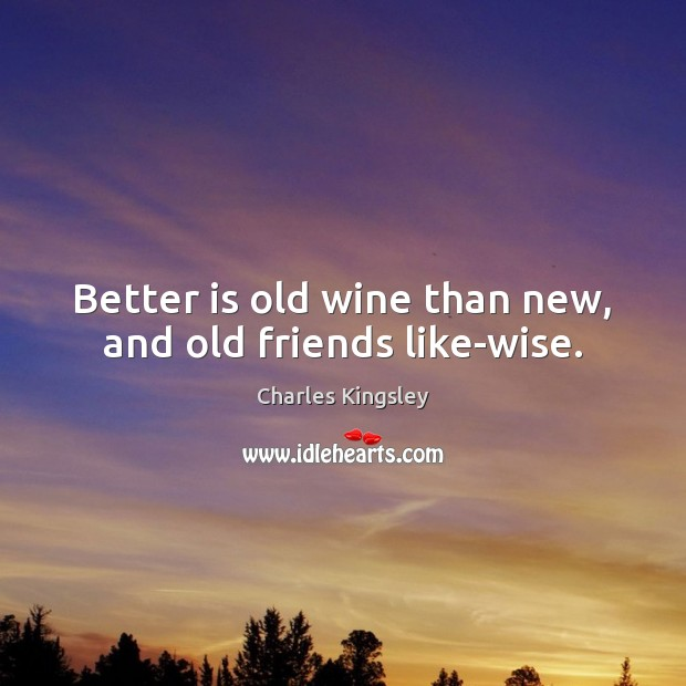 Better is old wine than new, and old friends like-wise. Charles Kingsley Picture Quote