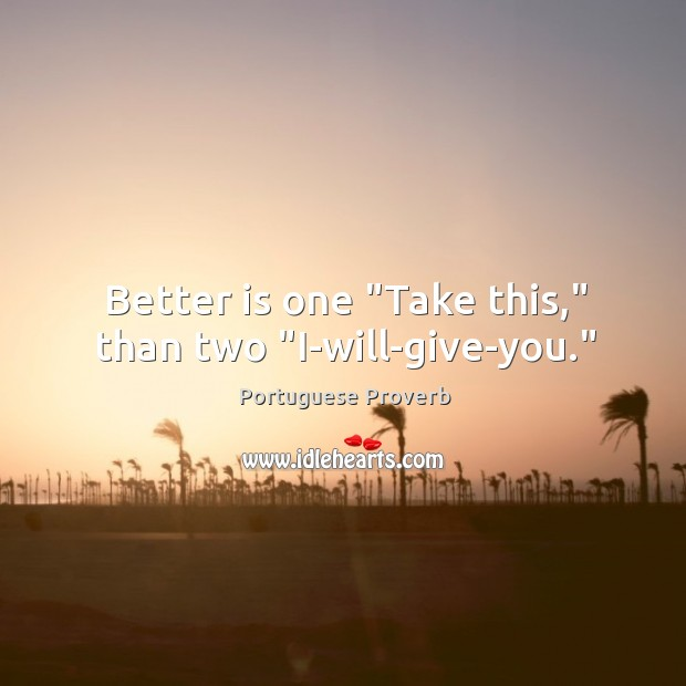 "Better is one ""take this,"" than two ""i-will-give-you."" Image"