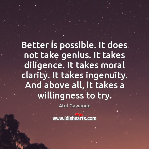 Better is possible. It does not take genius. It takes diligence. It Atul Gawande Picture Quote