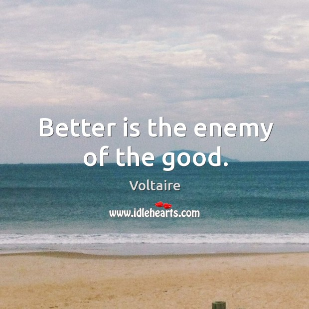 Image, Better is the enemy of the good.